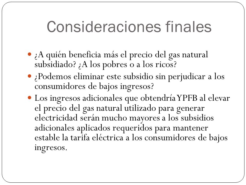 Consideraciones finales ¿A quién beneficia más el precio del gas natural subsidiado? ¿A los pobres o a los ricos? ¿Podemos eliminar este subsidio sin