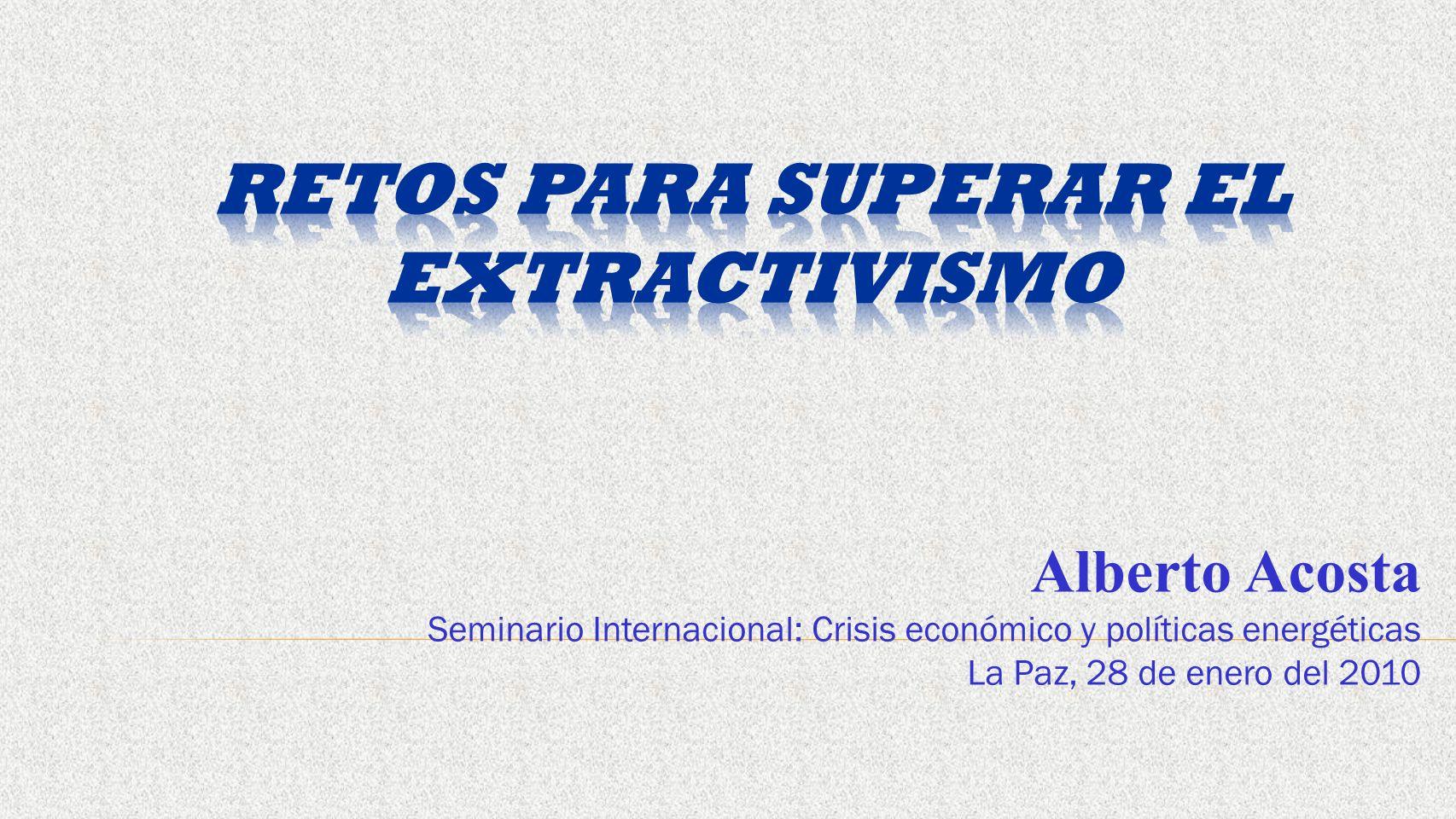 Alberto Acosta Seminario Internacional: Crisis económico y políticas energéticas La Paz, 28 de enero del 2010