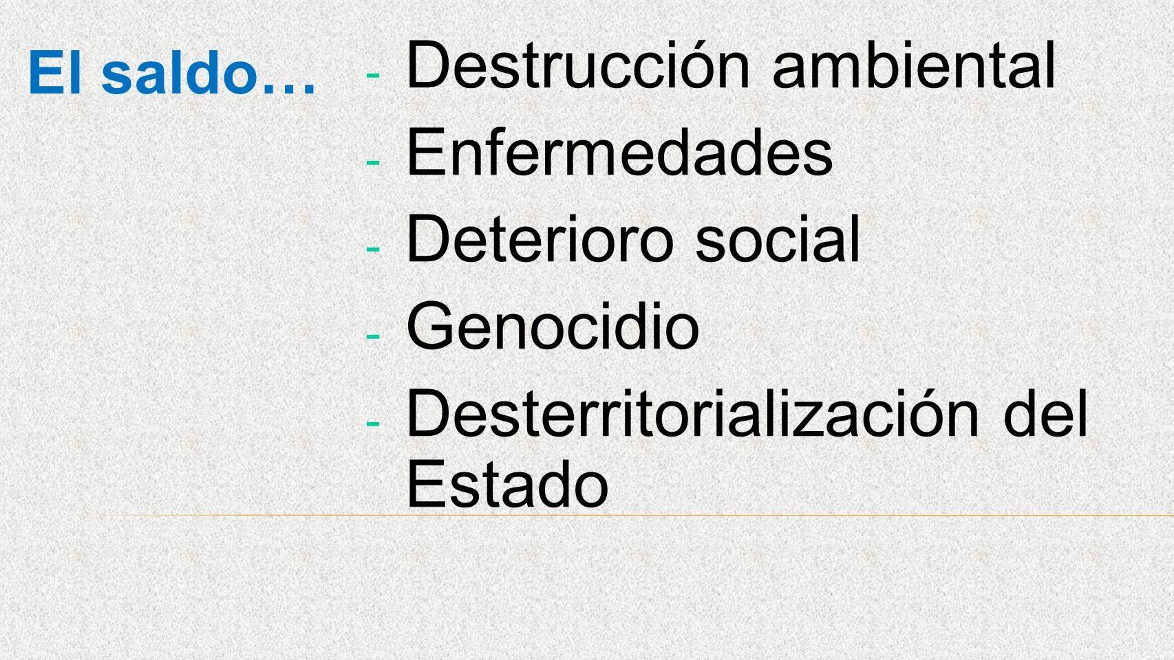 El saldo… - Destrucción ambiental - Enfermedades - Deterioro social - Genocidio - Desterritorialización del Estado