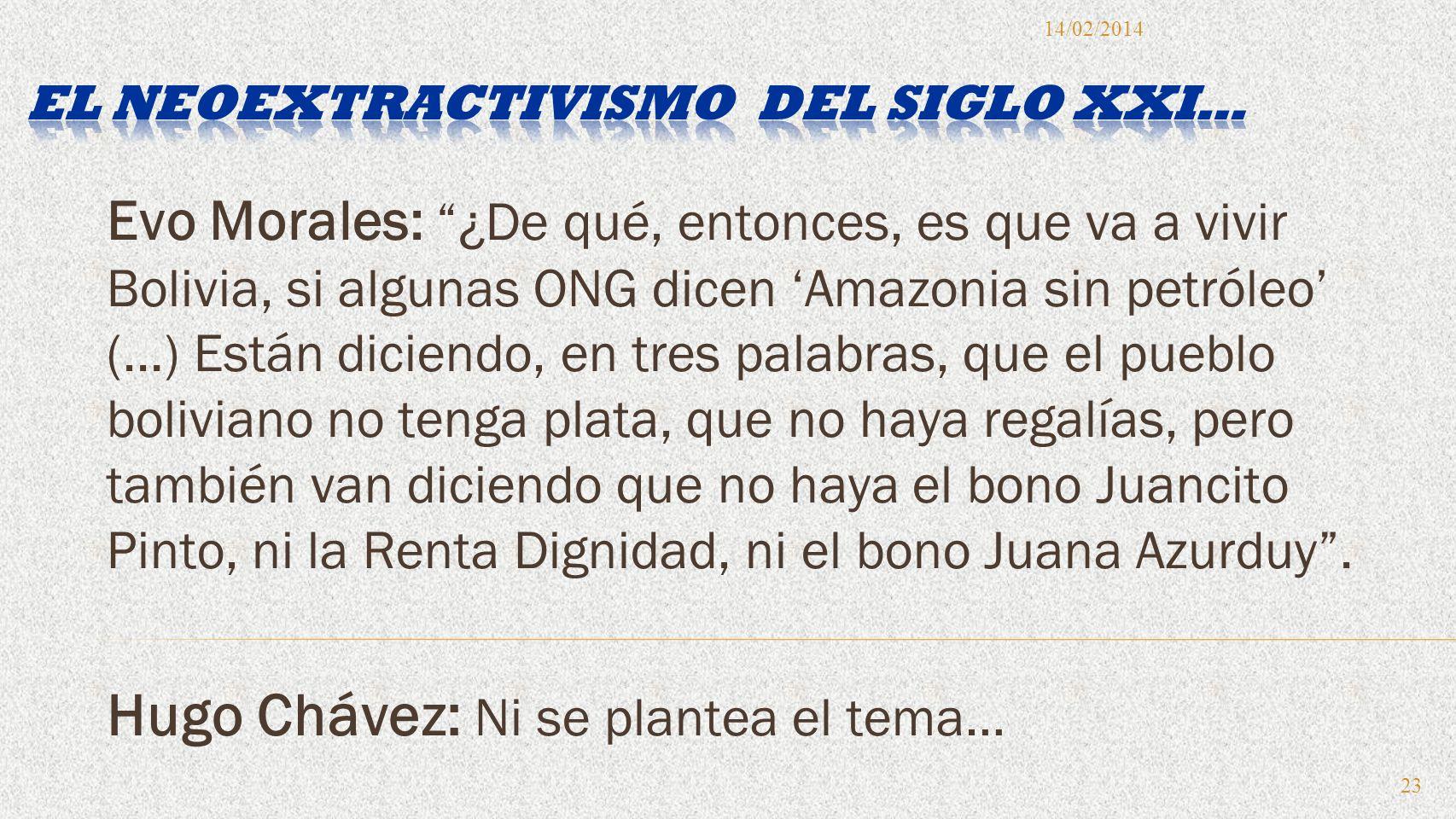 Evo Morales: ¿De qué, entonces, es que va a vivir Bolivia, si algunas ONG dicen Amazonia sin petróleo (...) Están diciendo, en tres palabras, que el pueblo boliviano no tenga plata, que no haya regalías, pero también van diciendo que no haya el bono Juancito Pinto, ni la Renta Dignidad, ni el bono Juana Azurduy.