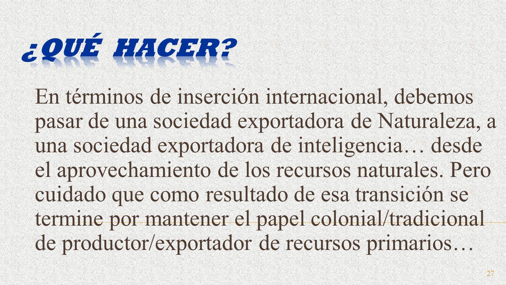 27 En términos de inserción internacional, debemos pasar de una sociedad exportadora de Naturaleza, a una sociedad exportadora de inteligencia… desde el aprovechamiento de los recursos naturales.