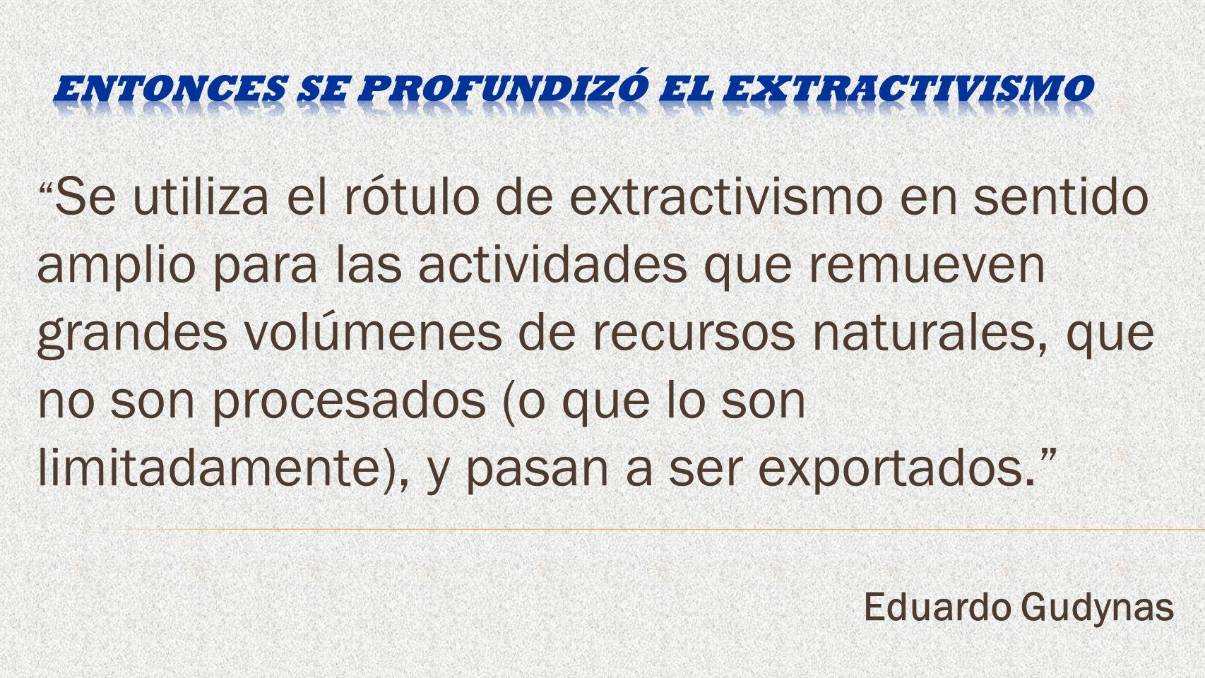 Se utiliza el rótulo de extractivismo en sentido amplio para las actividades que remueven grandes volúmenes de recursos naturales, que no son procesados (o que lo son limitadamente), y pasan a ser exportados.