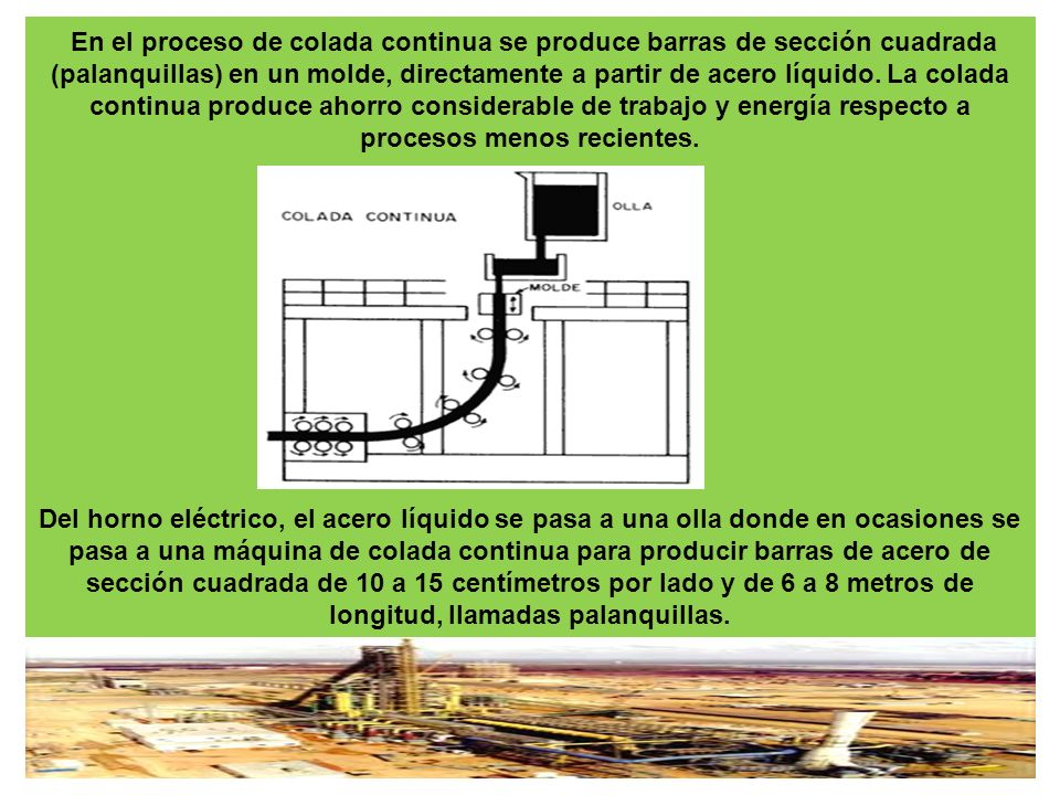 En el proceso de colada continua se produce barras de sección cuadrada (palanquillas) en un molde, directamente a partir de acero líquido. La colada c