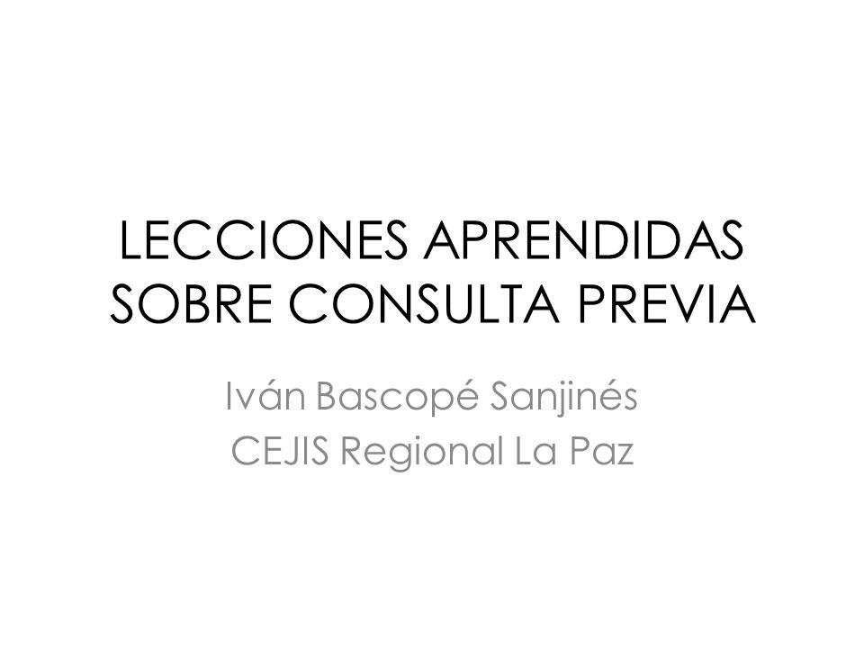 LECCIONES APRENDIDAS SOBRE CONSULTA PREVIA Iván Bascopé Sanjinés CEJIS Regional La Paz