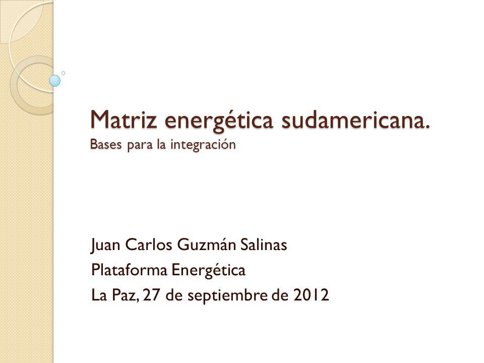 Matriz energética sudamericana. Bases para la integración Juan Carlos Guzmán Salinas Plataforma Energética La Paz, 27 de septiembre de 2012