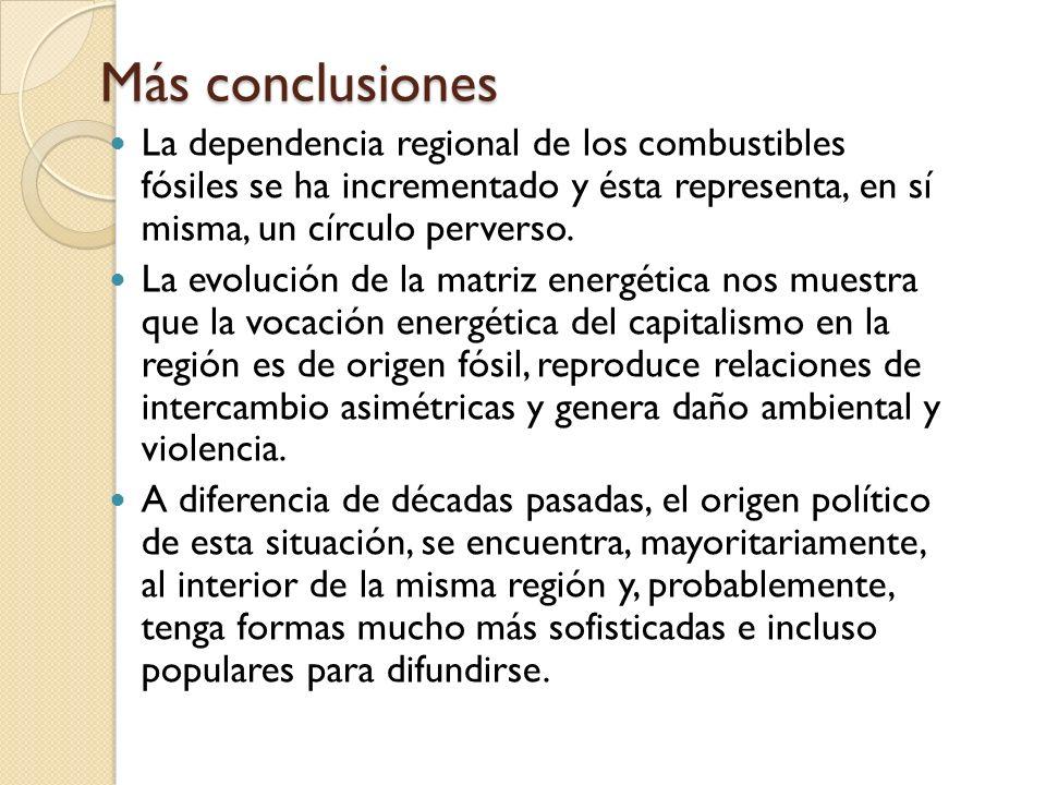 Más conclusiones La dependencia regional de los combustibles fósiles se ha incrementado y ésta representa, en sí misma, un círculo perverso. La evoluc
