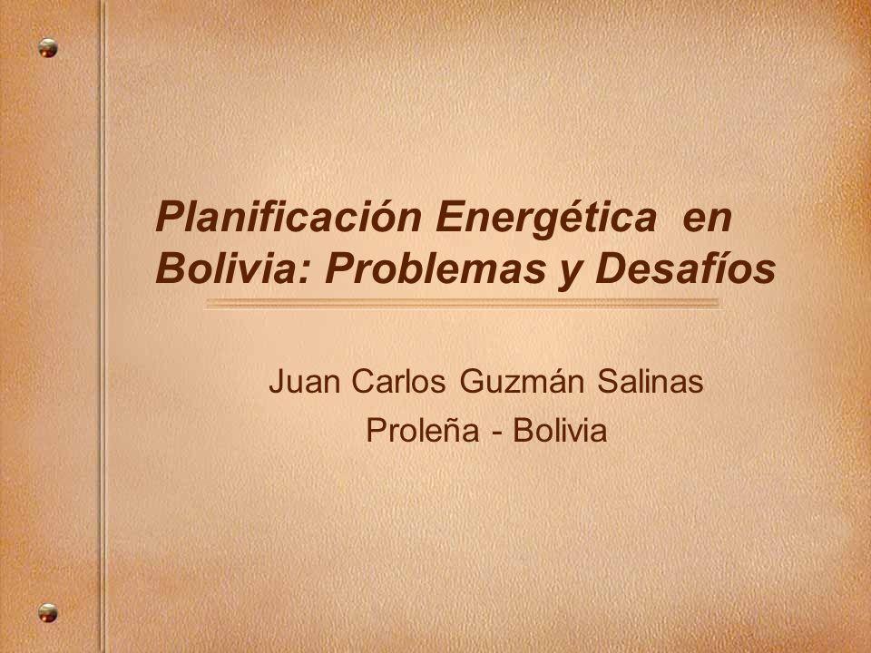 Planificación Energética en Bolivia: Problemas y Desafíos Juan Carlos Guzmán Salinas Proleña - Bolivia