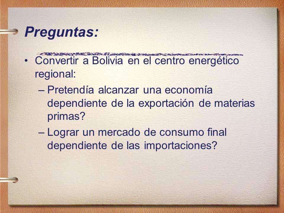 Preguntas: Convertir a Bolivia en el centro energético regional: –Pretendía alcanzar una economía dependiente de la exportación de materias primas? –L
