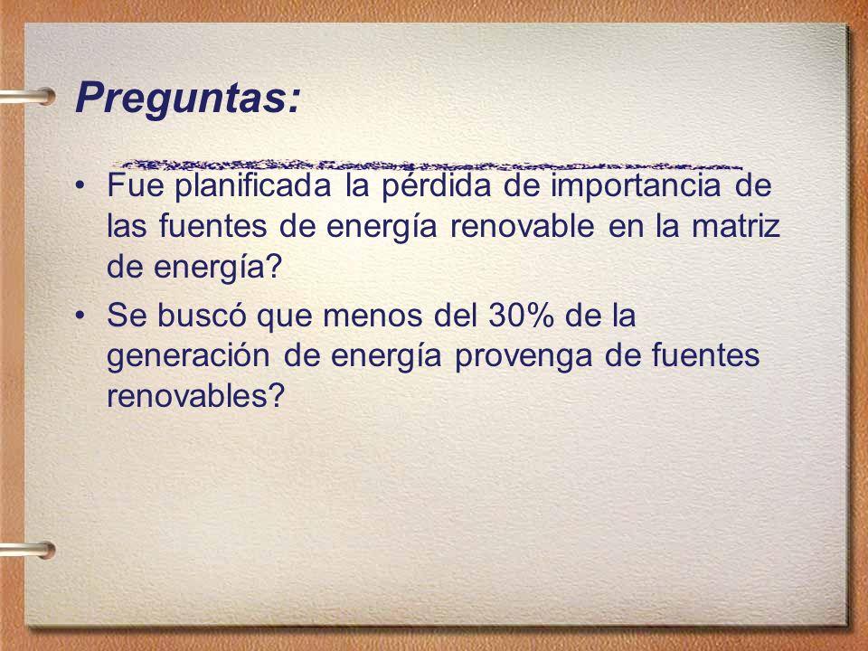 Preguntas: Fue planificada la pérdida de importancia de las fuentes de energía renovable en la matriz de energía? Se buscó que menos del 30% de la gen