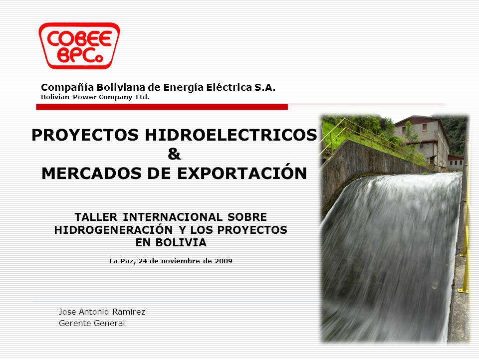 Compañía Boliviana de Energía Eléctrica S.A. Bolivian Power Company Ltd. Jose Antonio Ramírez Gerente General PROYECTOS HIDROELECTRICOS & MERCADOS DE
