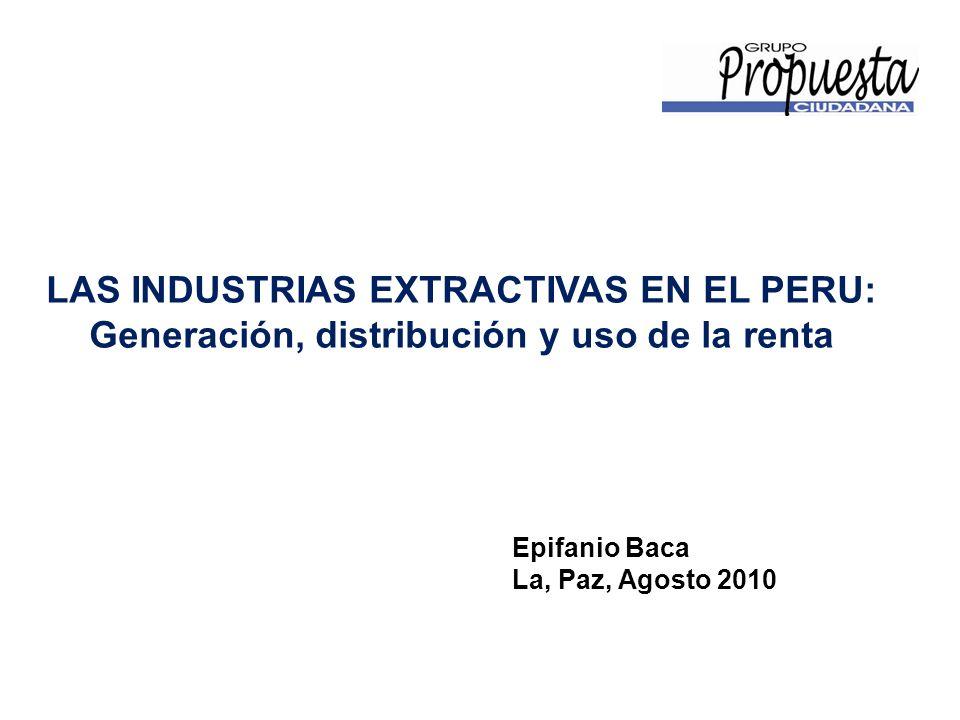 LAS INDUSTRIAS EXTRACTIVAS EN EL PERU: Generación, distribución y uso de la renta Epifanio Baca La, Paz, Agosto 2010