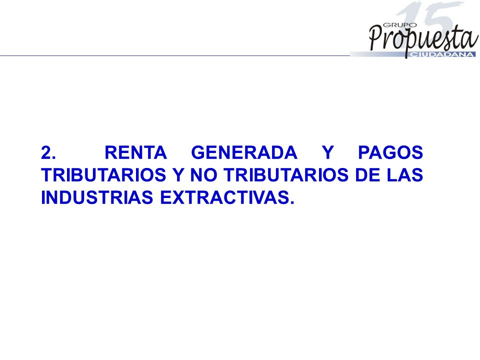 2. RENTA GENERADA Y PAGOS TRIBUTARIOS Y NO TRIBUTARIOS DE LAS INDUSTRIAS EXTRACTIVAS.