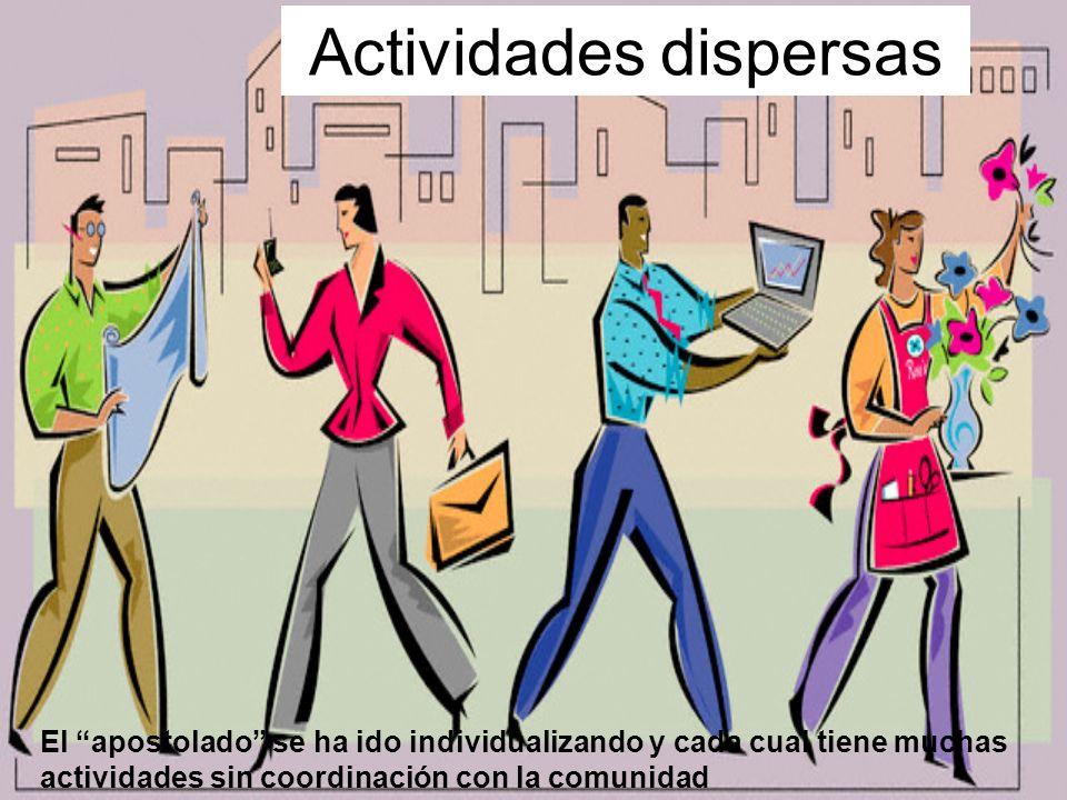 Actividades dispersas El apostolado se ha ido individualizando y cada cual tiene muchas actividades sin coordinación con la comunidad