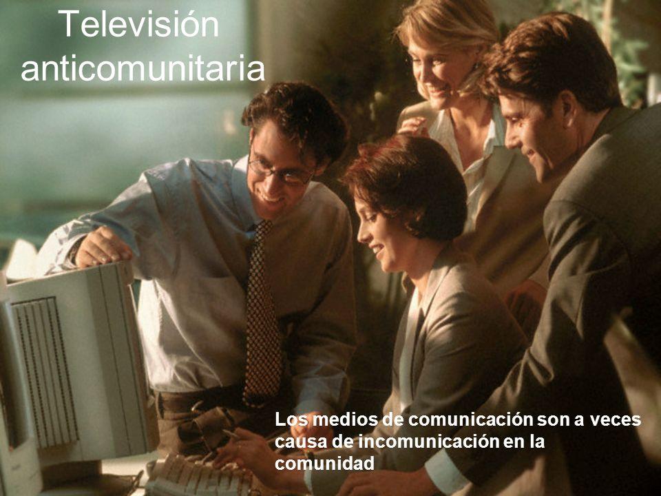 Televisión anticomunitaria Los medios de comunicación son a veces causa de incomunicación en la comunidad