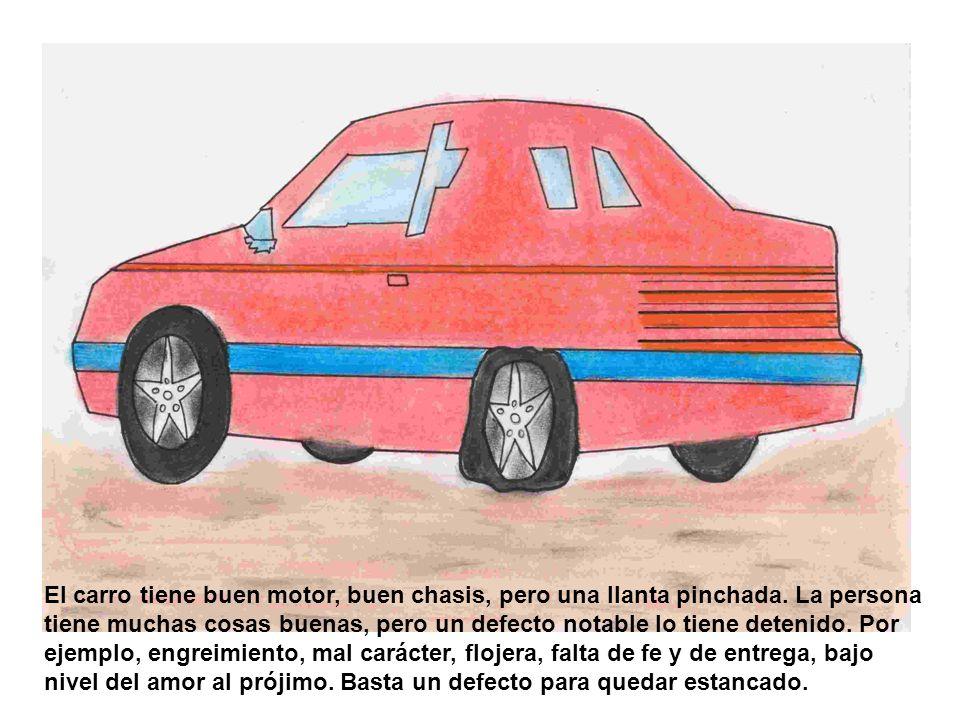 El carro tiene buen motor, buen chasis, pero una llanta pinchada. La persona tiene muchas cosas buenas, pero un defecto notable lo tiene detenido. Por