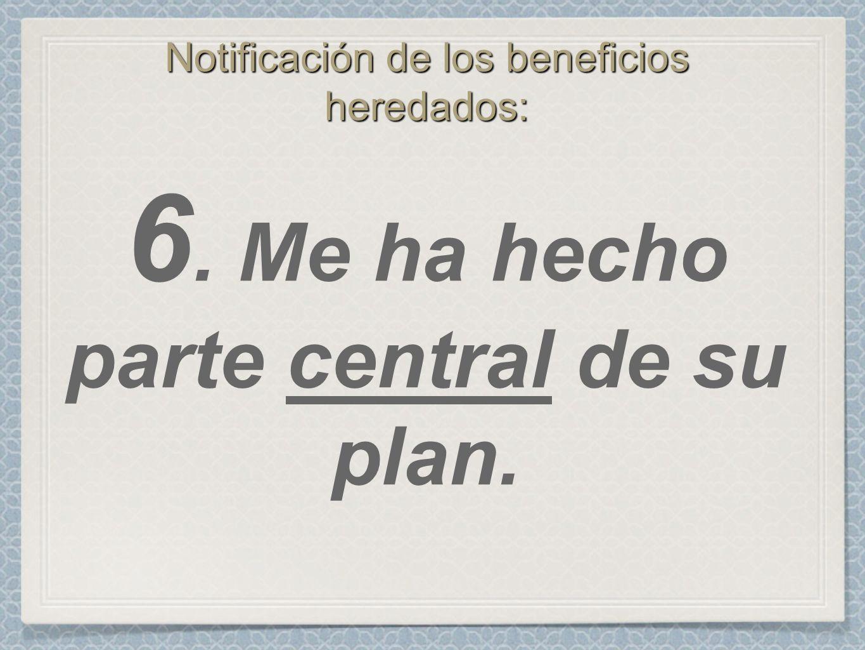 Notificación de los beneficios heredados: 6. Me ha hecho parte central de su plan.