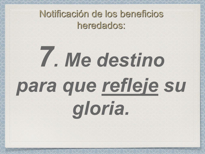 Notificación de los beneficios heredados: 7. Me destino para que refleje su gloria.