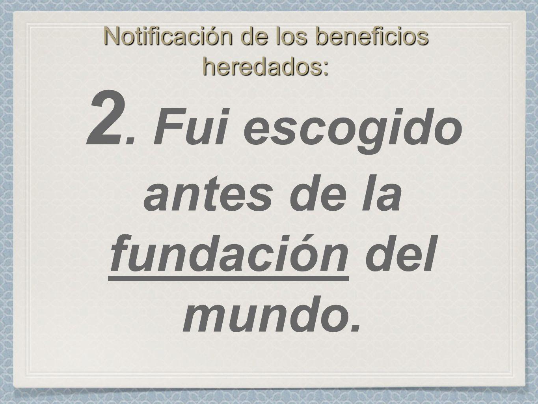 Notificación de los beneficios heredados: 2. Fui escogido antes de la fundación del mundo.