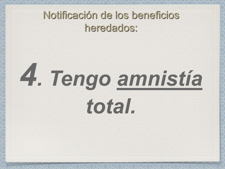 Notificación de los beneficios heredados: 4. Tengo amnistía total.