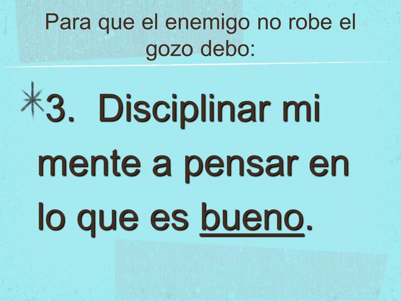 Para que el enemigo no robe el gozo debo: 3. Disciplinar mi mente a pensar en lo que es bueno.