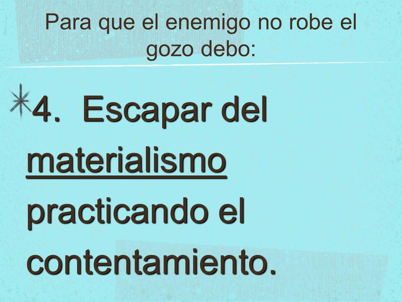 Para que el enemigo no robe el gozo debo: 4. Escapar del materialismo practicando el contentamiento.