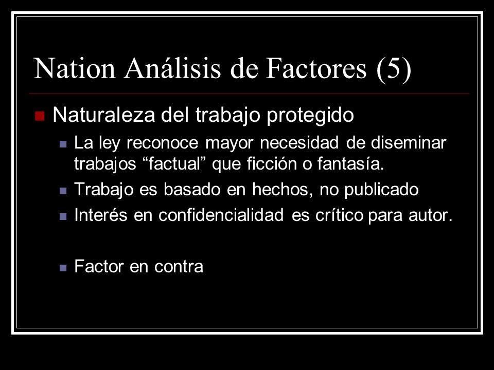 Nation Análisis de Factores (5) Naturaleza del trabajo protegido La ley reconoce mayor necesidad de diseminar trabajos factual que ficción o fantasía.