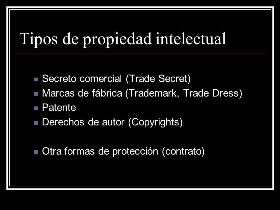 Tipos de propiedad intelectual Secreto comercial (Trade Secret) Marcas de fábrica (Trademark, Trade Dress) Patente Derechos de autor (Copyrights) Otra formas de protección (contrato)