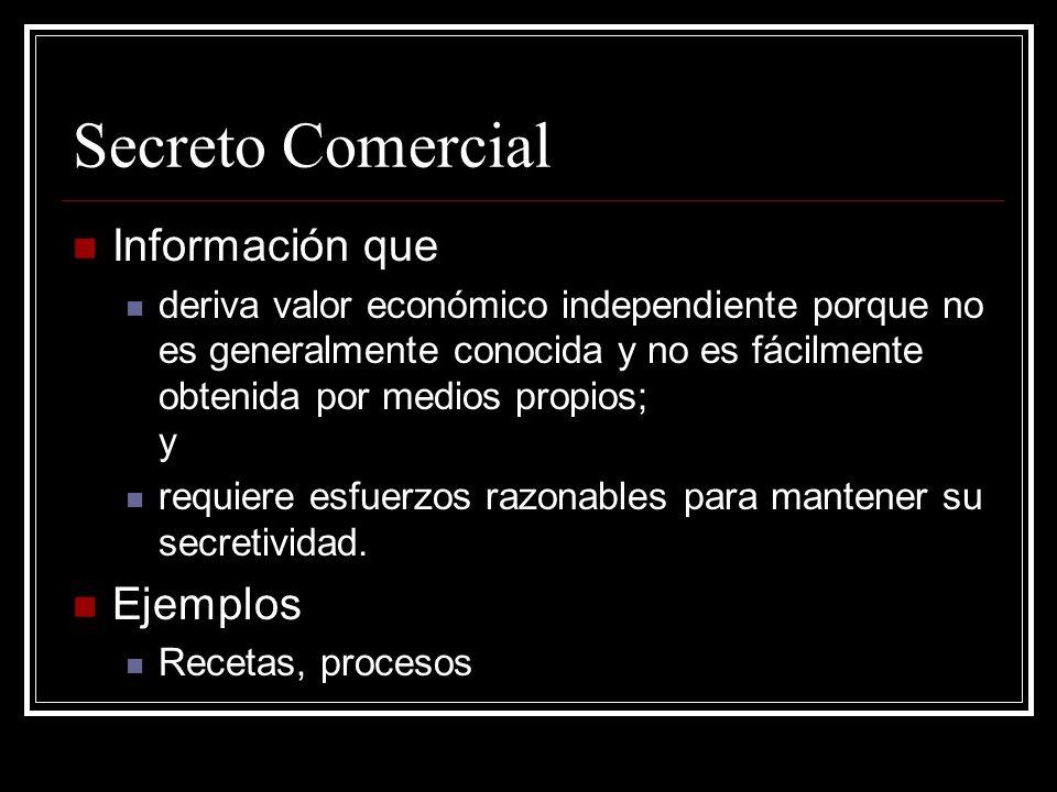 Secreto Comercial Información que deriva valor económico independiente porque no es generalmente conocida y no es fácilmente obtenida por medios propios; y requiere esfuerzos razonables para mantener su secretividad.