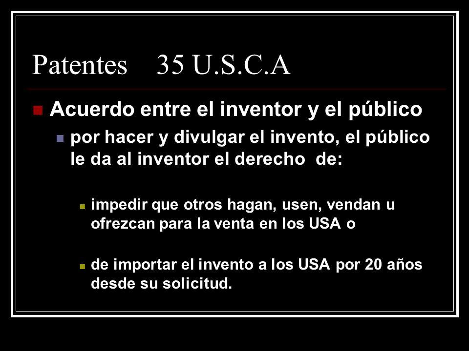 Patentes 35 U.S.C.A Acuerdo entre el inventor y el público por hacer y divulgar el invento, el público le da al inventor el derecho de: impedir que otros hagan, usen, vendan u ofrezcan para la venta en los USA o de importar el invento a los USA por 20 años desde su solicitud.