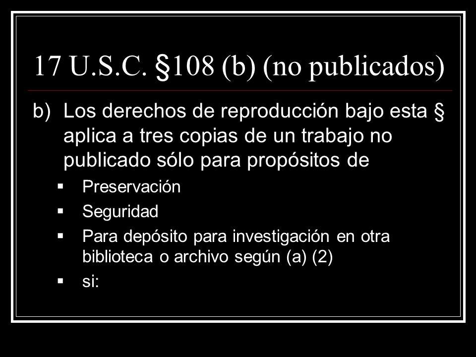 17 U.S.C. §108 (a) cont. 1)La copia o distribución no tiene propósito comercial directo o indirecto; 2)Las colecciones son abiertas al público; o disp