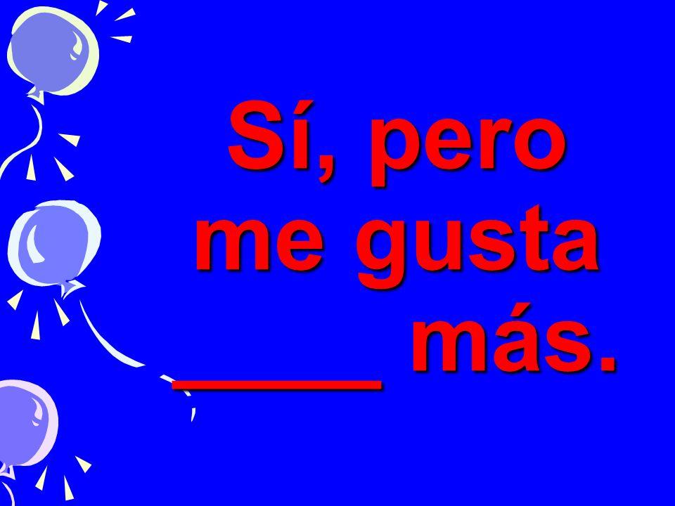 Sí, pero me gusta ____ más.