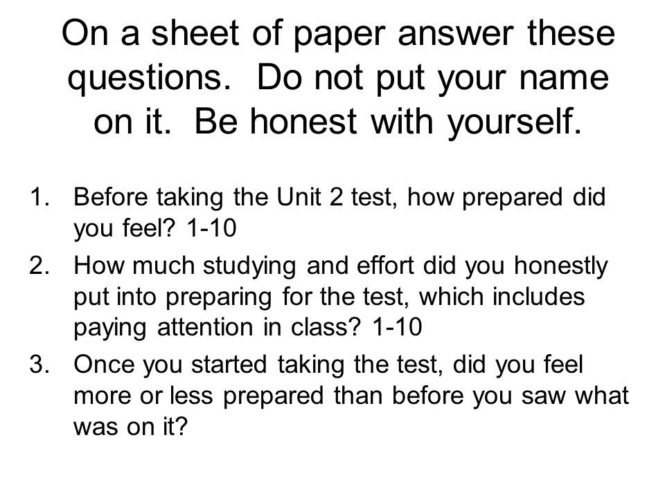 On a sheet of paper answer these questions. Do not put your name on it.