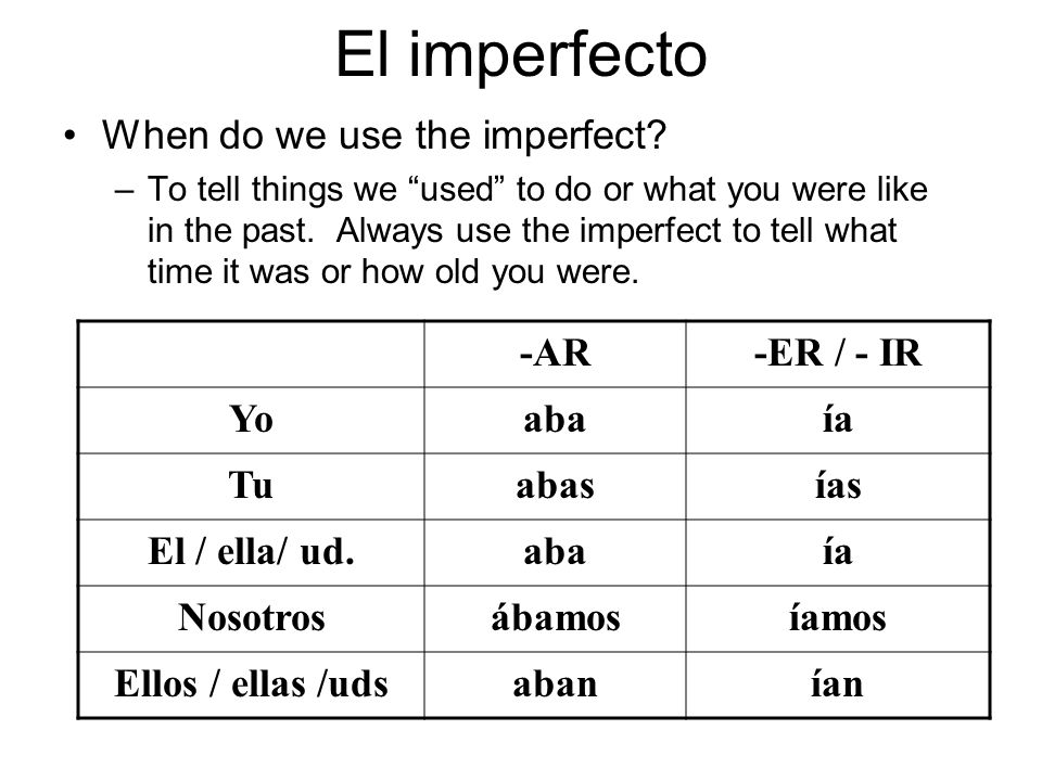 El imperfecto When do we use the imperfect? –To tell things we used to do or what you were like in the past. Always use the imperfect to tell what tim