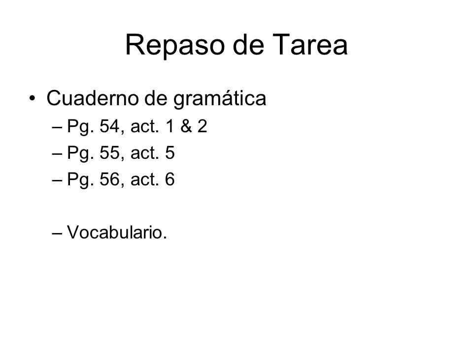Repaso de Tarea Cuaderno de gramática –Pg. 54, act. 1 & 2 –Pg. 55, act. 5 –Pg. 56, act. 6 –Vocabulario.