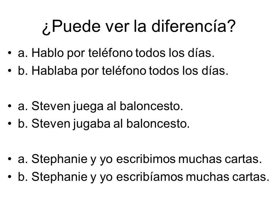 ¿Puede ver la diferencía? a. Hablo por teléfono todos los días. b. Hablaba por teléfono todos los días. a. Steven juega al baloncesto. b. Steven jugab