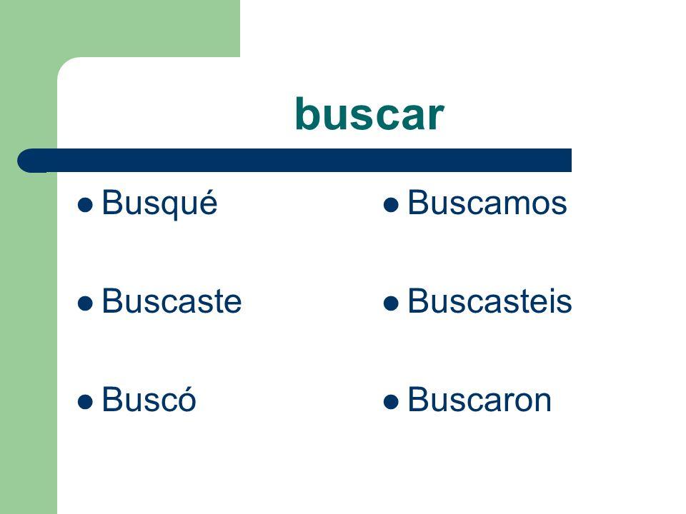 buscar Busqué Buscaste Buscó Buscamos Buscasteis Buscaron