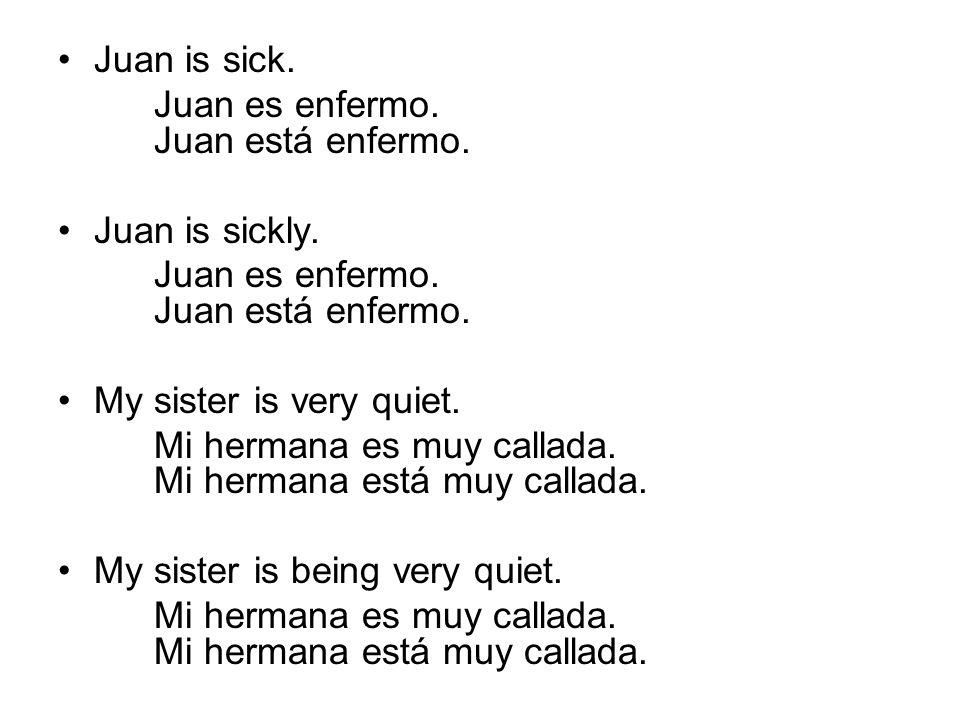 Juan is sick. Juan es enfermo. Juan está enfermo. Juan is sickly. Juan es enfermo. Juan está enfermo. My sister is very quiet. Mi hermana es muy calla