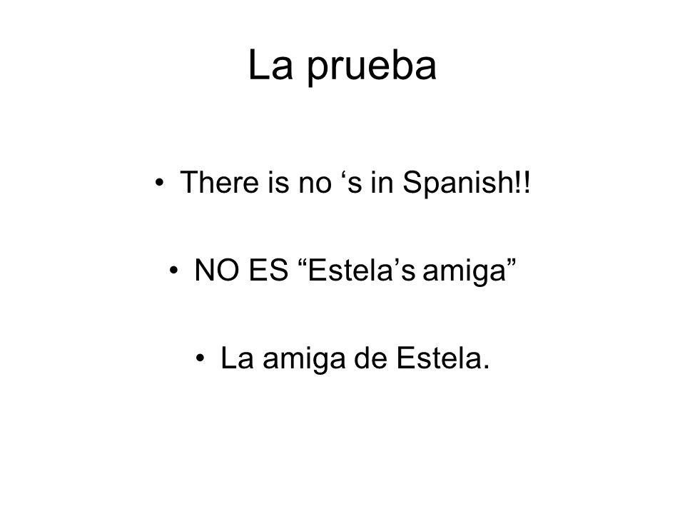 La prueba There is no s in Spanish!! NO ES Estelas amiga La amiga de Estela.