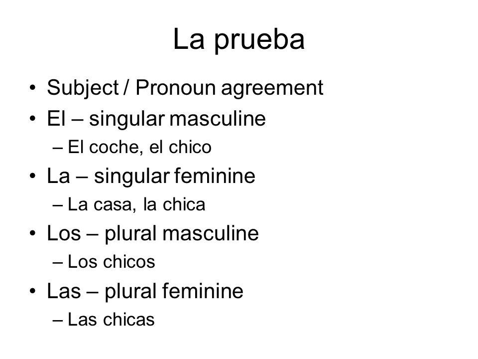La prueba Subject / Pronoun agreement El – singular masculine –El coche, el chico La – singular feminine –La casa, la chica Los – plural masculine –Lo