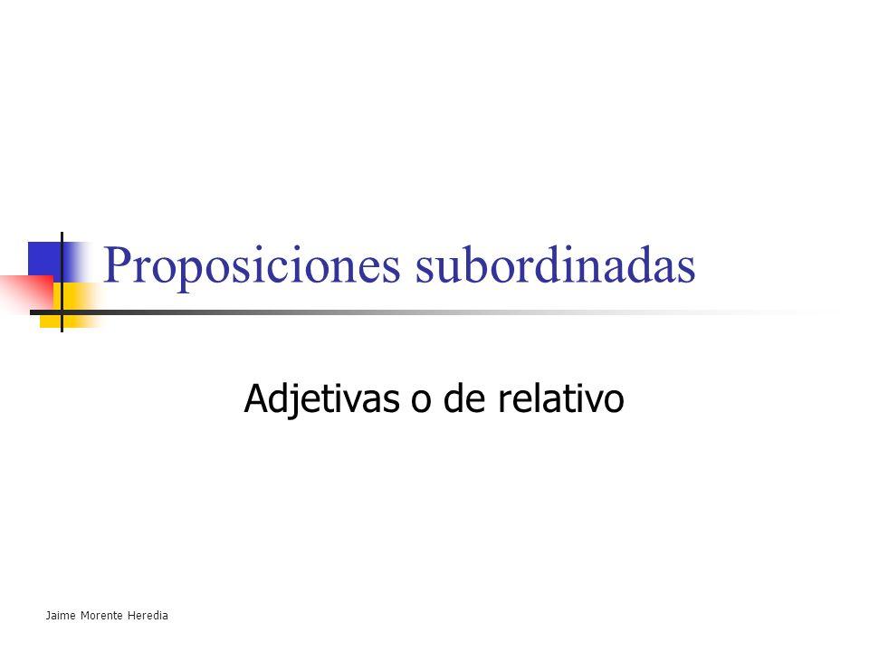 Jaime Morente Heredia Subordinación ( La oración compleja ) Proposiciones en distinto plano gramatical: la proposición subordinada se inserta en la pr