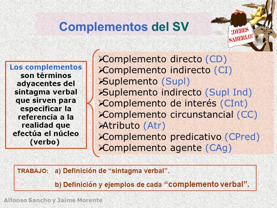 Alfonso Sancho y Jaime Morente Complementos del SV Los complementos son términos adyacentes del sintagma verbal que sirven para especificar la referencia a la realidad que efectúa el núcleo (verbo) Complemento directo (CD) Complemento indirecto (CI) Suplemento (Supl) Suplemento indirecto (Supl Ind) Complemento de interés (CInt) Complemento circunstancial (CC) Atributo (Atr) Complemento predicativo (CPred) Complemento agente (CAg) TRABAJO: a) Definición de sintagma verbal.