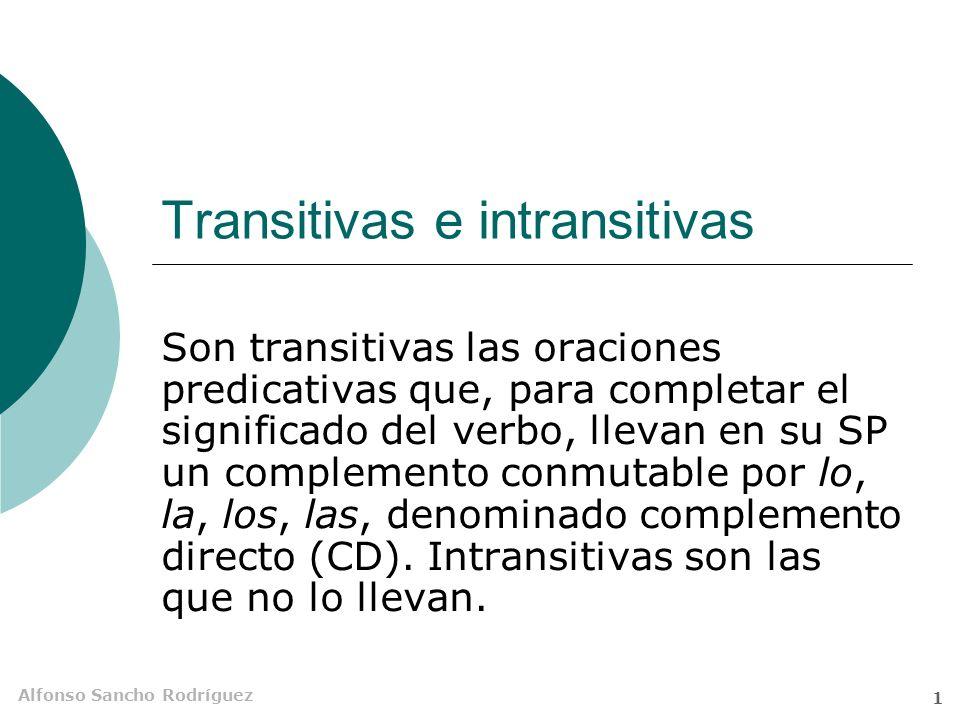 Alfonso Sancho Rodríguez 1 Transitivas e intransitivas Son transitivas las oraciones predicativas que, para completar el significado del verbo, llevan en su SP un complemento conmutable por lo, la, los, las, denominado complemento directo (CD).