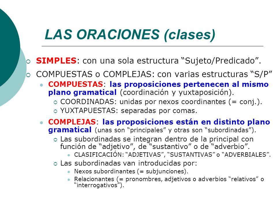 LAS ORACIONES (clases) SIMPLES: con una sola estructura Sujeto/Predicado. COMPUESTAS o COMPLEJAS: con varias estructuras S/P COMPUESTAS: las proposici