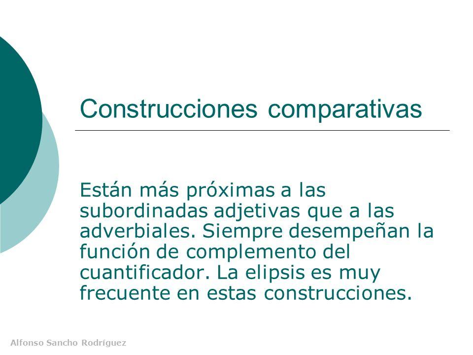 Alfonso Sancho Rodríguez Construcciones comparativas Están más próximas a las subordinadas adjetivas que a las adverbiales.