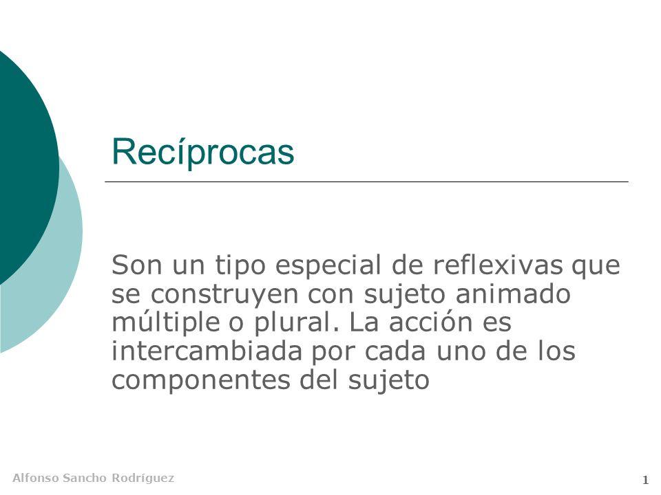 Alfonso Sancho Rodríguez 1 Recíprocas Son un tipo especial de reflexivas que se construyen con sujeto animado múltiple o plural.