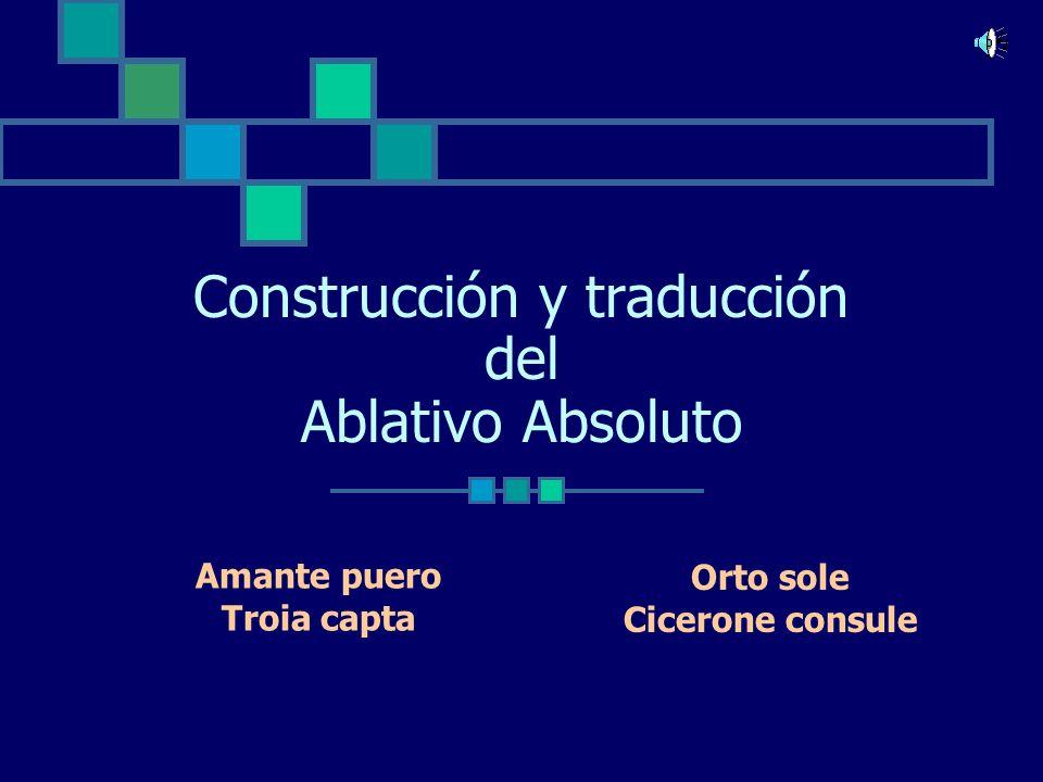 Construcción y traducción del Ablativo Absoluto Amante puero Troia capta Orto sole Cicerone consule