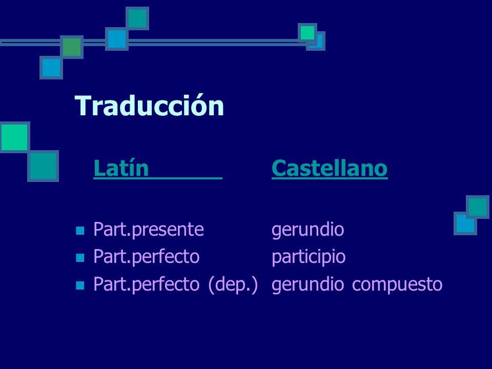 Traducción Latín Castellano Part.presente gerundio Part.perfectoparticipio Part.perfecto (dep.) gerundio compuesto