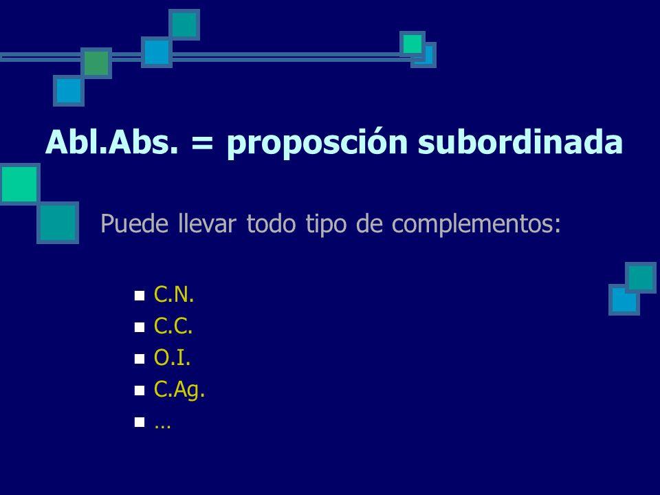 Abl.Abs. = proposción subordinada Puede llevar todo tipo de complementos: C.N. C.C. O.I. C.Ag. …
