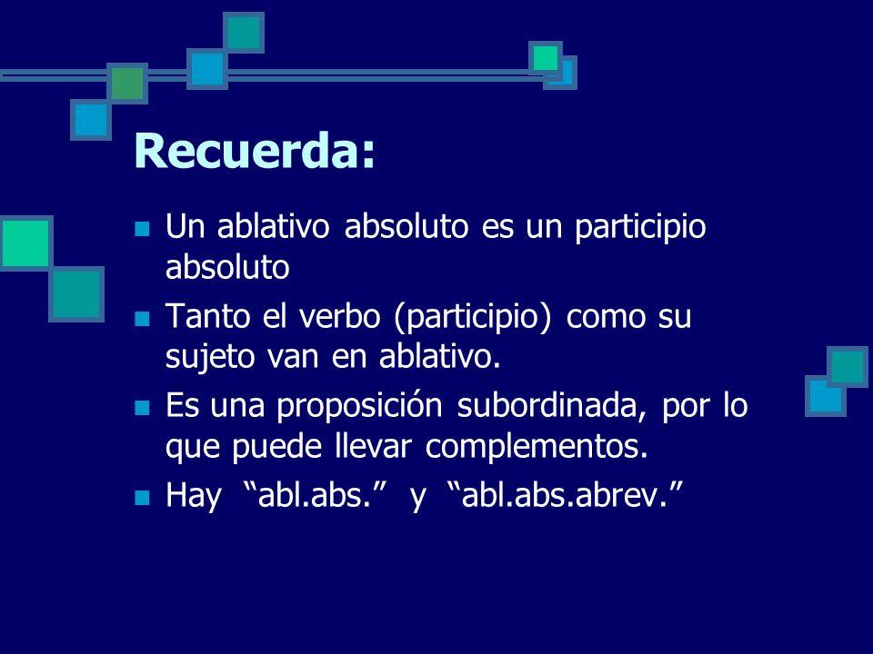 Recuerda: Un ablativo absoluto es un participio absoluto Tanto el verbo (participio) como su sujeto van en ablativo.