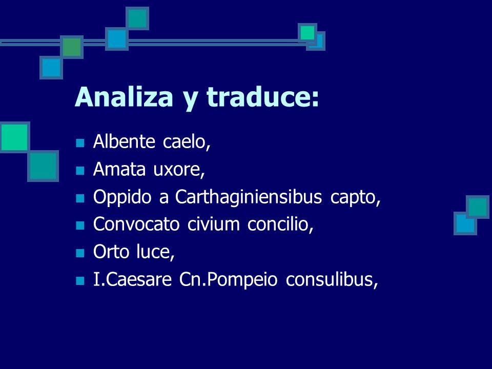 Analiza y traduce: Albente caelo, Amata uxore, Oppido a Carthaginiensibus capto, Convocato civium concilio, Orto luce, I.Caesare Cn.Pompeio consulibus,